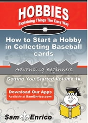 How to Start a Hobby in Collecting Baseball cards - How to Start a Hobby in Collecting Baseball cards ebook by Francisco Benson