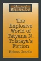 The Explosive World of Tatyana N. Tolstaya's Fiction eBook by Helena Goscilo