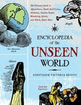 Encyclopedia Of The Unseen World: The Ultimate Guide To Apparitions, Death Bed Visions, Mediums, Shadow People, Wandering Spirits, And Much, Much More ebook by Constance Victoria Briggs