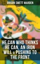 HE CAN WHO THINKS HE CAN, AN IRON WILL & PUSHING TO THE FRONT - How to Achieve Self-Reliance Which Leads to Vigorous Self-Faith, Personal Growth & Success ebook by Orison Swett Marden