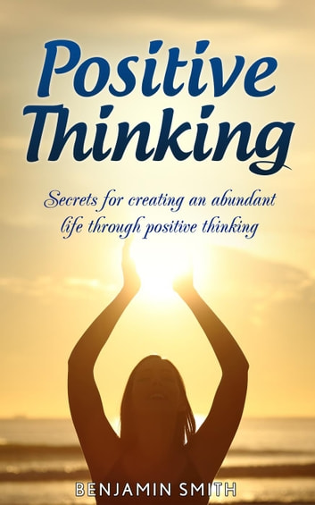 Positive Thinking: Secrets for Creating an Abundant Life Through Positive Thinking ebook by Benjamin Smith