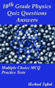 10th Grade Physics Quiz Questions Answers: Multiple Choice MCQ Practice Tests ebook by Arshad Iqbal