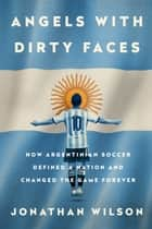 Angels with Dirty Faces - How Argentinian Soccer Defined a Nation and Changed the Game Forever ebook by Jonathan Wilson