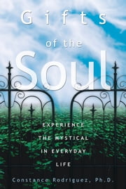 Gifts of the Soul: Experience the Mystical in Everyday Life ebook by Constance Rodriguez