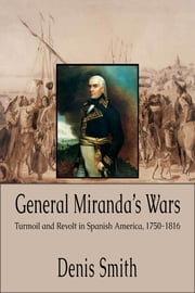 General Miranda's Wars: Turmoil and Revolt in Spanish America, 1750-1816 ebook by Denis Smith