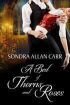 A Bed of Thorns and Roses: A Gilded Age Beauty and the Beast Romance ebook by Sondra Allan Carr