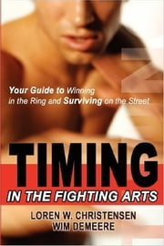 Timing in the Fighting Arts - Your Guide to Winning in the Ring and Surviving on the Street ebook by Loren W. Christensen,Wim Demeere