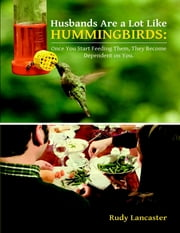 Husbands Are a Lot Like Hummingbirds: Once You Start Feeding Them, They Become Dependent On You ebook by Rudy Lancaster