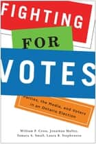 Fighting for Votes - Parties, the Media, and Voters in an Ontario Election ebook by William P. Cross, Jonathan Malloy, Tamara A. Small,...