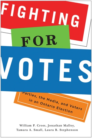 Fighting for Votes - Parties, the Media, and Voters in an Ontario Election ebook by William P. Cross,Jonathan Malloy,Tamara A. Small,Laura B. Stephenson