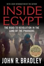 Inside Egypt - The Land of the Pharaohs on the Brink of a Revolution ebook by John R. Bradley