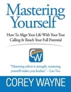 Mastering Yourself, How to Align Your Life With Your True Calling & Reach Your Full Potential ebook by Corey Wayne