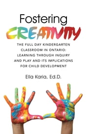 Fostering CREATIVITY - THE FULL DAY KINDERGARTEN CLASSROOM IN ONTARIO: LEARNING THROUGH INQUIRY AND PLAY AND ITS IMPLICATIONS FOR CHILD DEVELOPMENT ebook by Ella Karia, Ed.D.