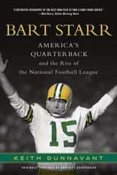 Bart Starr - America's Quarterback and the Rise of the National Football League ebook by Keith Dunnavant