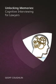 Unlocking Memories- Cognitive Interviewing for Lawyers ebook by Geoff Coughlin