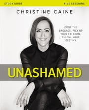 Unashamed Study Guide - Drop the Baggage, Pick up Your Freedom, Fulfill Your Destiny ebook by Christine Caine