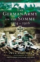 The German Army on the Somme, 1914–1916 ebook by Jack Sheldon, Prof. Richard Holmes