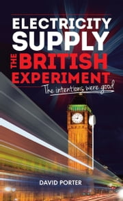Electricity Supply, The British Experiment - The intentions were good ebook by David Porter