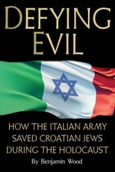 Defying Evil - How the Italian Army Saved Croatian Jews During the Holocaust ebook by Benjamin Wood
