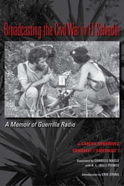 Broadcasting the Civil War in El Salvador - A Memoir of Guerrilla Radio ebook by Carlos Henriquez Consalvi,Charles Leo, V Nagle,A.L. (Bill) Prince,Erik Ching
