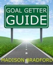 Goal Getter Guide: A Step by Step Guide to Accomplishing Your Goals ebook by Madison Bradford
