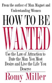 How To Be Wanted: Use the Law of Attraction to Date the Man You Most Desire and Live the Life You Deserve ebook by Romy Miller