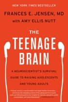 The Teenage Brain - A Neuroscientist's Survival Guide to Raising Adolescents and Young Adults ebook by Frances E. Jensen, Amy Ellis Nutt