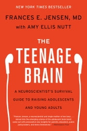 The Teenage Brain - A Neuroscientist's Survival Guide to Raising Adolescents and Young Adults ebook by Frances E Jensen, Amy Ellis Nutt
