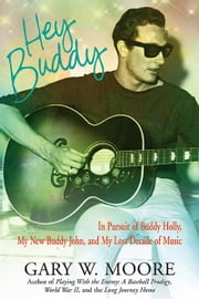 Hey Buddy: In Pursuit of Buddy Holly, My New Buddy John, and My Lost Decade of Music - In Pursuit of Buddy Holly, My New Buddy John, and My Lost Decade of Music ebook by Gary W. Moore