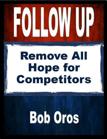 Follow Up: Remove All Hope for Competitors ebook by Bob Oros