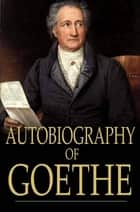 Autobiography of Goethe - Truth and Poetry Relating to My Life ebook by Johann Wolfgang von Goethe, John Oxenford