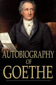 Autobiography of Goethe - Truth and Poetry Relating to My Life ebook by Johann Wolfgang von Goethe,John Oxenford