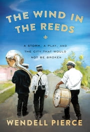 The Wind in the Reeds - A Storm, A Play, and the City That Would Not Be Broken ebook by Wendell Pierce,Rod Dreher