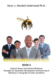 Bumblebees Can Fly! - Inherent Power and Inherent Resiliency Paradigm for Systematic Development and Nurturing of Resiliency in Young Men of Color and Others ebook by Oscar   J Dowdell-Underwood Ph.D.