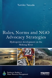 Rules, Norms and NGO Advocacy Strategies - Hydropower Development on the Mekong River ebook by Yumiko Yasuda