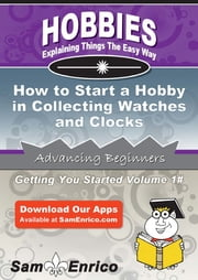 How to Start a Hobby in Collecting Watches and Clocks - How to Start a Hobby in Collecting Watches and Clocks ebook by Vincent Cobb