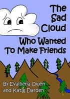The Sad Cloud Who Wanted to Make Friends - Evalhena Stories - [Books For Kids - By Kids], #1 ebook by Katie Darden, Evalhena Owen