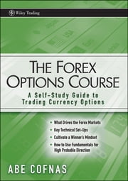 The Forex Options Course - A Self-Study Guide to Trading Currency Options ebook by Abe Cofnas
