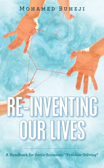 "Re-Inventing Our Lives - A Handbook for Socio-Economic ""Problem-Solving"" ebook by Mohamed Buheji"
