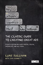 Hey, Whipple, Squeeze This - The Classic Guide to Creating Great Ads ebook by Luke Sullivan,Sam Bennett