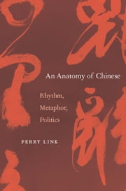 An Anatomy of Chinese - Rhythm, Metaphor, Politics ebook by Perry Link