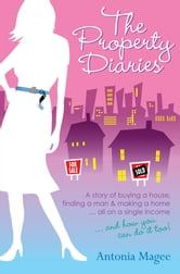 The Property Diaries - A Story of Buying a House, Finding a Man and Making a Home... All on a Single Income! ebook by Antonia Magee