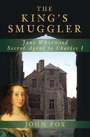 King's Smuggler - Jane Whorwood, Secret Agent to Charles I ebook by John Fox