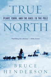 True North: Peary, Cook, and the Race to the Pole ebook by Bruce Henderson