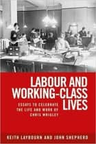 Labour and Working-Class Lives - Essays To Celebrate the Life and Work of Chris Wrigley ebook by Keith Laybourn, John Shepherd