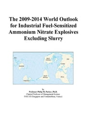 The 2009-2014 World Outlook for Industrial Fuel-Sensitized Ammonium Nitrate Explosives Excluding Slurry ebook by ICON Group International, Inc.
