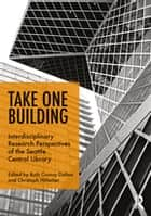 Take One Building : Interdisciplinary Research Perspectives of the Seattle Central Library ebook by Ruth Conroy Dalton, Christoph Hölscher