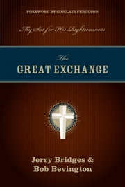 The Great Exchange (Foreword by Sinclair Ferguson) - My Sin for His Righteousness ebook by Jerry Bridges,Bob Bevington,Sinclair B. Ferguson