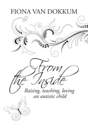 From the Inside - Raising, teaching, loving an autistic child ebook by Fiona van Dokkum