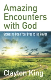 Amazing Encounters with God - Stories to Open Your Eyes to His Power ebook by Clayton King